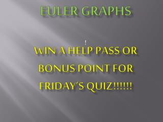 Review for 4.3-4.4 euler  graphs WIN a HELP PASS  or bonus point for  FRIDAY 's  quiz!!!!!!