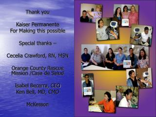 Thank you  Kaiser Permanente For Making this possible Special thanks – Cecelia Crawford, RN, MSN  Orange County Rescue M