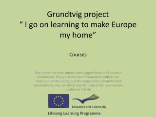 "Grundtvig  project "" I go on learning to make Europe my home"""