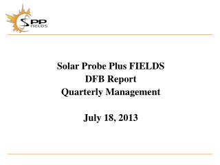 Solar Probe Plus  FIELDS DFB Report Quarterly Management July 18, 2013