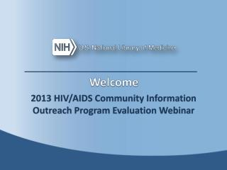 Welcome 2013 HIV/AIDS Community Information Outreach Program Evaluation Webinar