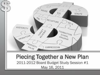 Piecing Together a New Plan 2011-2012 Board Budget Study Session #1 May 16, 2011