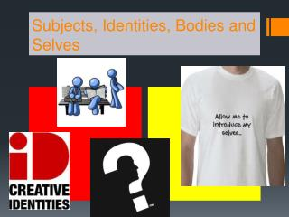 Subjects, Identities, Bodies and Selves