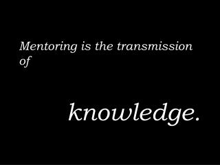 Mentoring is  the transmission of  	 knowledge.