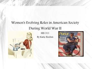 Women's Evolving Roles in American Society During World War II HIS 311 By Katie Boehm