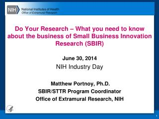 June 30, 2014 NIH Industry Day Matthew Portnoy, Ph.D. SBIR/STTR Program Coordinator