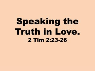 Speaking the Truth in Love. 2 Tim 2:23-26