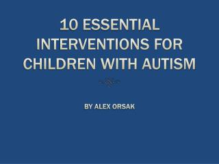 10 ESSENTIAL INTERVENTIONS FOR CHILDREN WITH AUTISM