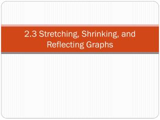 2.3 Stretching, Shrinking, and Reflecting Graphs
