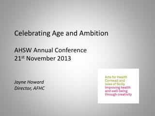 Celebrating Age and Ambition AHSW Annual Conference 21 st  November 2013 Jayne Howard