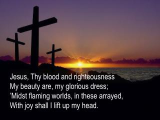 Jesus , Thy blood and righteousness My beauty are, my glorious dress;