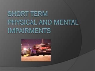 SHORT TERM PHYSICAL AND MENTAL IMPAIRMENTS