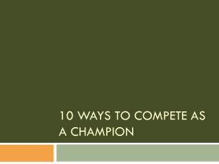 10 Ways to Compete as a Champion