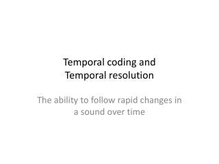 Temporal coding and  Temporal resolution