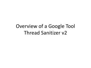 Overview of a  Google Tool Thread Sanitizer v2