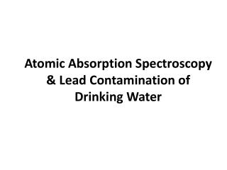 Atomic Absorption Spectroscopy  & Lead Contamination of  Drinking Water