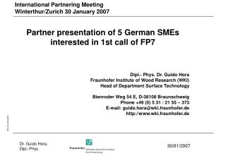Partner presentation of 5 German SMEs  interested in 1st call of FP7 Dipl.- Phys. Dr. Guido Hora Fraunhofer Institute of
