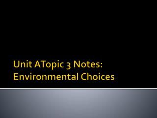 Unit  ATopic 3 Notes: Environmental Choices