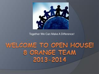 Welcome To Open House!  8 Orange  TeaM 2013-2014
