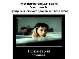 Курс психиатрии для врачей Олег Шумейко Центр психического здоровья г.  Беэр Шева