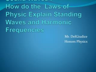 Sound  Waves :  How do the   Laws of   Physic Explain  Standing  Waves and  Harmonic Frequencies