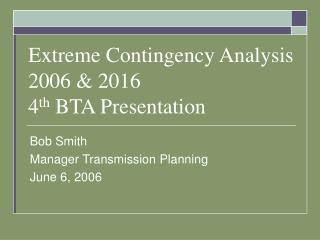 Extreme Contingency Analysis 2006 & 2016 4 th  BTA Presentation