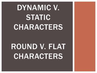 Dynamic v. static characters  round v. flat characters