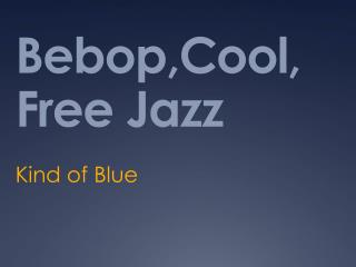 Bebop,Cool , Free Jazz