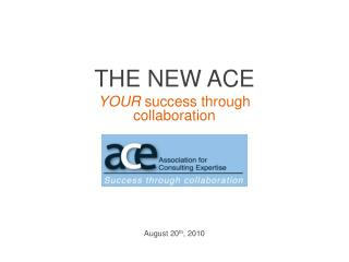 THE NEW ACE YOUR success through collaboration August 20 th , 2010