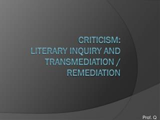 Criticism:  Literary Inquiry and transmediation / remediation