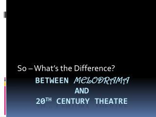 Between  Melodrama and  20 th  Century Theatre