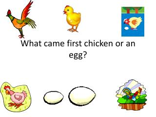 What came first chicken or an egg?
