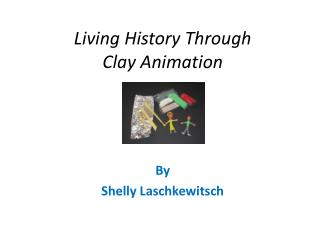 Living History Through  Clay Animation