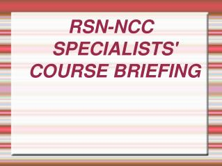 RSN-NCC SPECIALISTS' COURSE BRIEFING