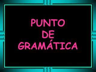 PUNTO  DE  GRAMÁTICA