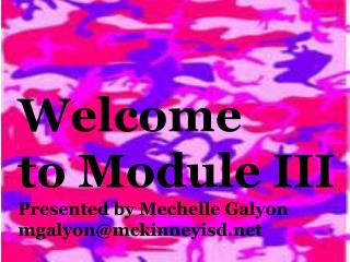 Welcome t o  Module III Presented by  Mechelle Galyon mgalyon@mckinneyisd