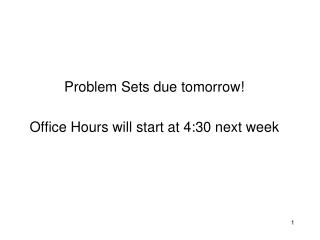Problem Sets due  tomorrow! Office Hours will start at 4:30 next week