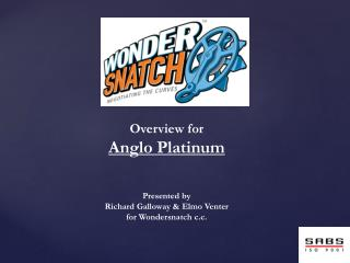 Overview for Anglo Platinum  Presented by  Richard Galloway & Elmo Venter for Wondersnatch c.c.
