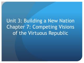 Unit 3: Building a New Nation Chapter 7: Competing Visions of the Virtuous Republic