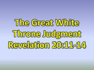 The Great White Throne Judgment   Revelation 20:11-14