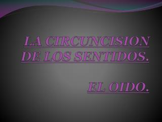 LA CIRCUNCISION DE LOS SENTIDOS. EL OIDO.