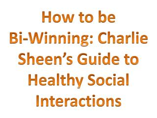 How to be Bi-Winning: Charlie Sheen's Guide to Healthy Social Interactions