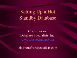 Setting Up a Hot Standby Database Chris Lawson Database Specialists, Inc. dbspecialists clawson@dbspecialists