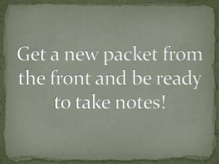 Get a new packet from the front and be ready to take notes!