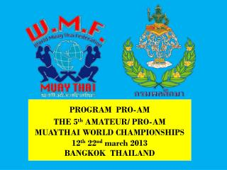 PROGRAM  PRO-AM THE 5 th  AMATEUR/ PRO-AM  MUAYTHAI WORLD CHAMPIONSHIPS 12 th  22 nd  march 2013