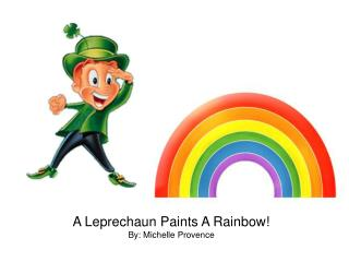 A Leprechaun Paints A Rainbow! By: Michelle Provence