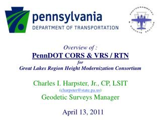 Overview of : PennDOT CORS & VRS / RTN for Great Lakes Region Height Modernization Consortium Charles I. Harpster, Jr.,