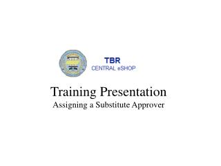 Training Presentation Assigning a  S ubstitute Approver