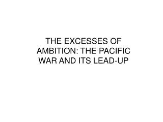 THE EXCESSES OF AMBITION: THE PACIFIC WAR AND ITS LEAD-UP