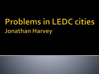 Problems in  LEDC cities Jonathan Harvey